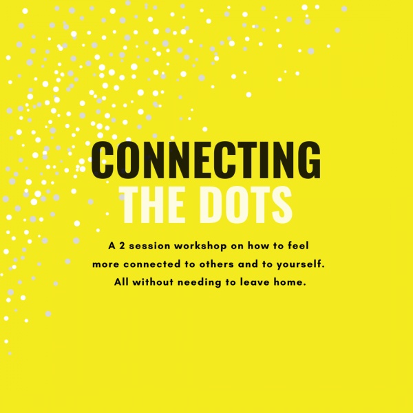 Connecting The Dots <br /> A 2 part workshop on 'connection' in these uncertain times.